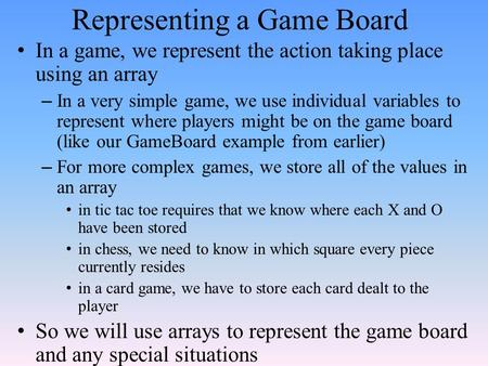 Representing a Game Board In a game, we represent the action taking place using an array – In a very simple game, we use individual variables to represent.