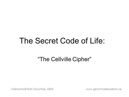 "The Secret Code of Life: ""The Cellville Cipher"" Genome British Columbia, 2004 www.genomicseducation.ca."