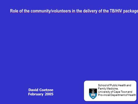 Role of the community/volunteers in the delivery of the TB/HIV package: David Coetzee February 2005 UNIVERSITY OF CAPE TOWN School of Public Health and.