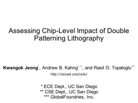 Assessing Chip-Level Impact of Double Patterning Lithography Kwangok Jeong *, Andrew B. Kahng *,**, and Rasit O. Topaloglu ***