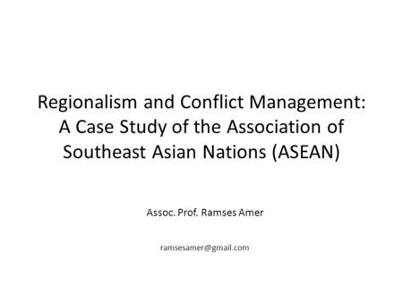 Regionalism and Conflict Management: A Case Study of the Association of Southeast Asian Nations (ASEAN) Assoc. Prof. Ramses Amer