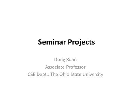 Seminar Projects Dong Xuan Associate Professor CSE Dept., The Ohio State University.