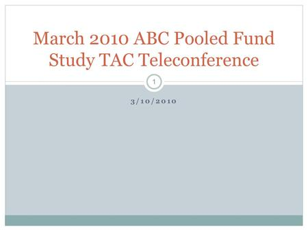 3/10/2010 March 2010 ABC Pooled Fund Study TAC Teleconference 1.