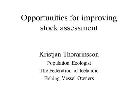 Opportunities for improving stock assessment Kristjan Thorarinsson Population Ecologist The Federation of Icelandic Fishing Vessel Owners.