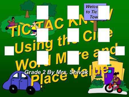 TIC TAC KNOW Using the Clue Word More and Place Value Grade 2 By Mrs. Shivak Welcome to TicTac Town.