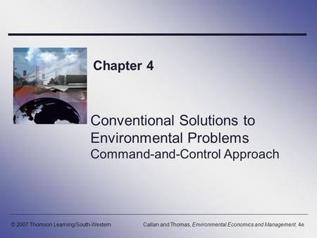 Chapter 4 Conventional Solutions to Environmental Problems Command-and-Control Approach © 2007 Thomson Learning/South-Western Callan and Thomas, Environmental.
