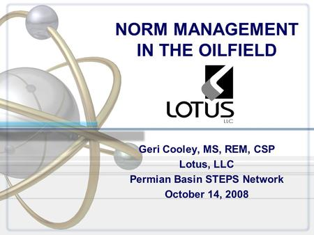 NORM MANAGEMENT IN THE OILFIELD Geri Cooley, MS, REM, CSP Lotus, LLC Permian Basin STEPS Network October 14, 2008.