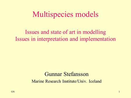 GS1 Multispecies models Issues and state of art in modelling Issues in interpretation and implementation Gunnar Stefansson Marine Research Institute/Univ.