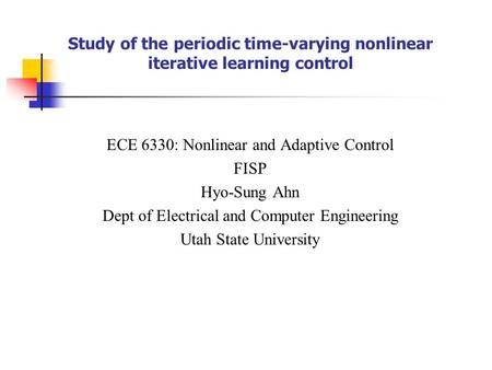 Study of the periodic time-varying nonlinear iterative learning control ECE 6330: Nonlinear and Adaptive Control FISP Hyo-Sung Ahn Dept of Electrical and.