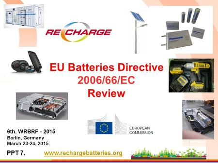 EU Batteries Directive 2006/66/EC Review 6th. WRBRF - 2015 Berlin, Germany March 23-24, 2015 PPT 7.www.rechargebatteries.org.