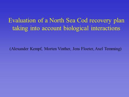 Evaluation of a North Sea Cod recovery plan taking into account biological interactions (Alexander Kempf, Morten Vinther, Jens Floeter, Axel Temming)