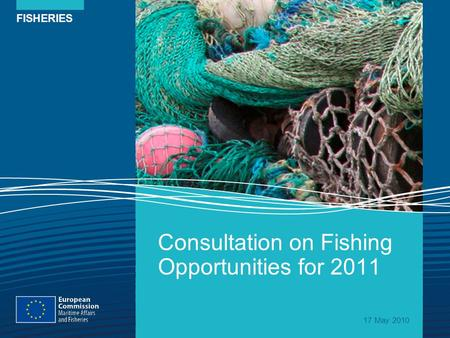FISHERIES Consultation on Fishing Opportunities for 2011 17 May 2010.