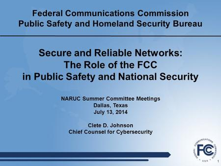 1 Federal Communications Commission Public Safety and Homeland Security Bureau NARUC Summer Committee Meetings Dallas, Texas July 13, 2014 Clete D. Johnson.