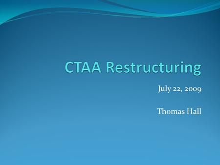 July 22, 2009 Thomas Hall. Timeline June 2008 – CTAA discussion January 2009 – CTAA discussion February 2009 – APC discussion June 2009 – CTAA discussion.