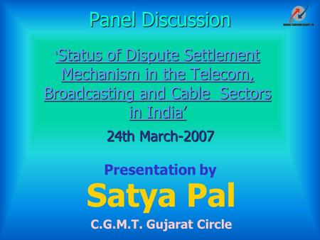 ' Status of Dispute Settlement Mechanism in the Telecom, Broadcasting and Cable Sectors in India' Satya Pal C.G.M.T. Gujarat Circle Presentation by 24th.