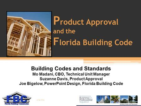 P roduct Approval and the F lorida Building Code Building Codes and Standards Mo Madani, CBO, Technical Unit Manager Suzanne Davis, Product Approval Joe.