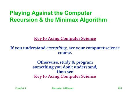 CompSci 4 28.1 Recursion & Minimax Playing Against the Computer Recursion & the Minimax Algorithm Key to Acing Computer Science If you understand everything,