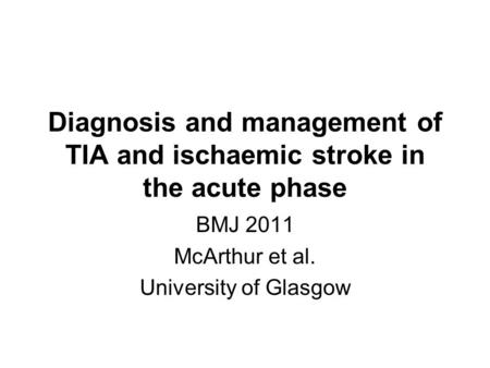 Diagnosis and management of TIA and ischaemic stroke in the acute phase BMJ 2011 McArthur et al. University of Glasgow.
