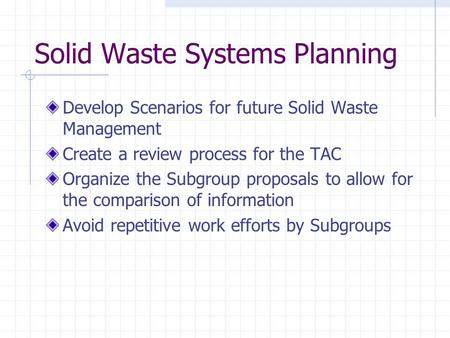 Solid Waste Systems Planning Develop Scenarios for future Solid Waste Management Create a review process for the TAC Organize the Subgroup proposals to.