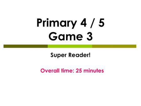 Primary 4 / 5 Game 3 Super Reader! Overall time: 25 minutes.