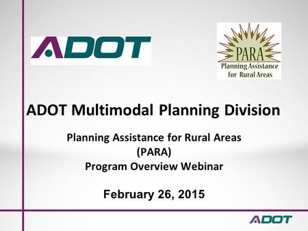 ADOT Multimodal Planning Division Planning Assistance for Rural Areas (PARA) Program Overview Webinar February 26, 2015.