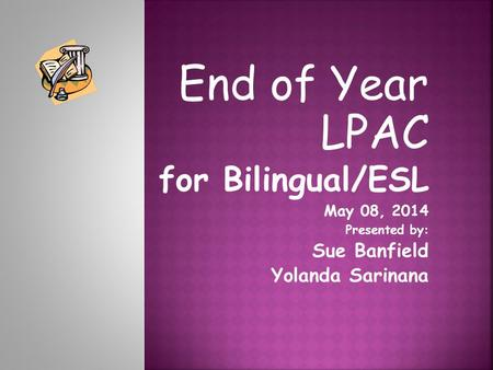 End of Year LPAC for Bilingual/ESL May 08, 2014 Presented by: Sue Banfield Yolanda Sarinana.