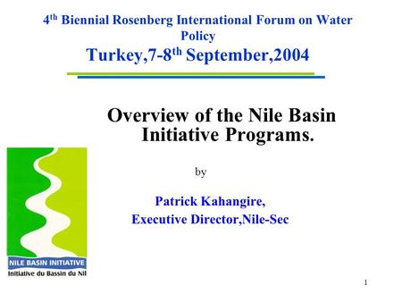 1 4 th Biennial Rosenberg International Forum on Water Policy Turkey,7-8 th September,2004 Overview of the Nile Basin Initiative Programs. by Patrick Kahangire,