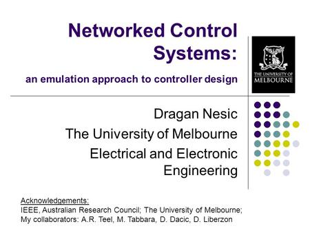 Networked Control Systems: an emulation approach to controller design Dragan Nesic The University of Melbourne Electrical and Electronic Engineering Acknowledgements: