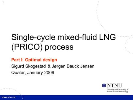 1 Single-cycle mixed-fluid LNG (PRICO) process Part I: Optimal design Sigurd Skogestad & Jørgen Bauck Jensen Quatar, January 2009.