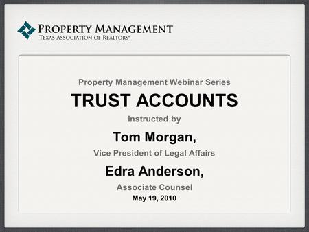 Property Management Webinar Series TRUST ACCOUNTS Instructed by Tom Morgan, Vice President of Legal Affairs Edra Anderson, Associate Counsel May 19, 2010.