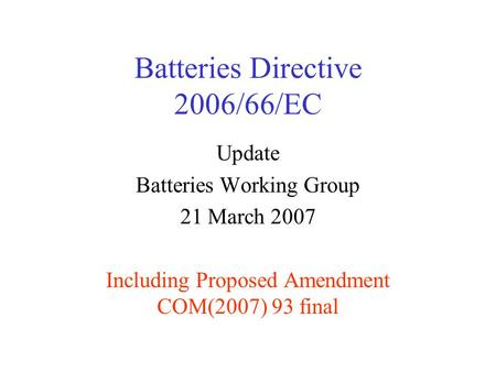 Batteries Directive 2006/66/EC Update Batteries Working Group 21 March 2007 Including Proposed Amendment COM(2007) 93 final.