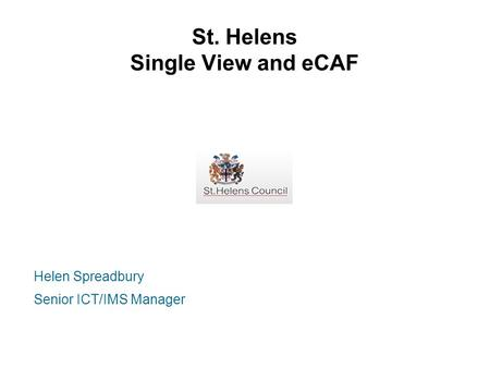 St. Helens Single View and eCAF Helen Spreadbury Senior ICT/IMS Manager.