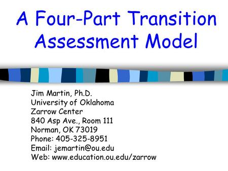 A Four-Part Transition Assessment Model Jim Martin, Ph.D. University of Oklahoma Zarrow Center 840 Asp Ave., Room 111 Norman, OK 73019 Phone: 405-325-8951.
