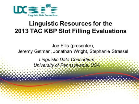 Linguistic Resources for the 2013 TAC KBP Slot Filling Evaluations Joe Ellis (presenter), Jeremy Getman, Jonathan Wright, Stephanie Strassel Linguistic.