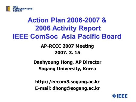 Action Plan 2006-2007 & 2006 Activity Report IEEE ComSoc Asia Pacific Board Daehyoung Hong, AP Director Sogang University, Korea