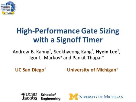 High-Performance Gate Sizing with a Signoff Timer Andrew B. Kahng *, Seokhyeong Kang *, Hyein Lee *, Igor L. Markov + and Pankit Thapar + UC San Diego.