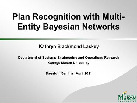 Plan Recognition with Multi- Entity Bayesian Networks Kathryn Blackmond Laskey Department of Systems Engineering and Operations Research George Mason University.