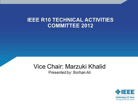IEEE R10 TECHNICAL ACTIVITIES COMMITTEE 2012 Vice Chair: Marzuki Khalid Presented by: Borhan Ali.