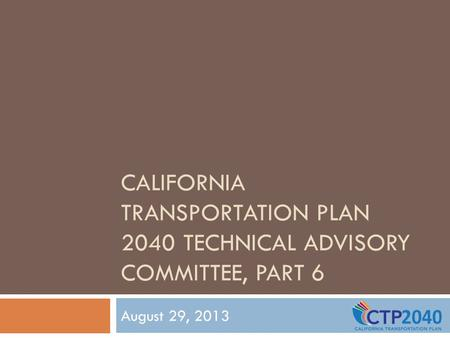 CALIFORNIA TRANSPORTATION PLAN 2040 TECHNICAL ADVISORY COMMITTEE, PART 6 August 29, 2013.