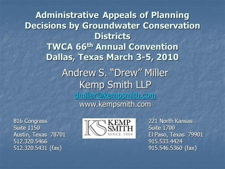 Administrative Appeals of Planning Decisions by Groundwater Conservation Districts TWCA 66 th Annual Convention Dallas, Texas March 3-5, 2010 Andrew S.