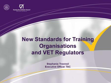 New Standards for Training Organisations and VET Regulators Stephanie Trestrail Executive Officer TAC.
