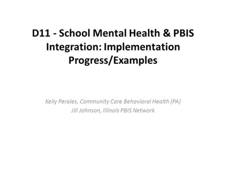 D11 - School Mental Health & PBIS Integration: Implementation Progress/Examples Kelly Perales, Community Care Behavioral Health (PA) Jill Johnson, Illinois.