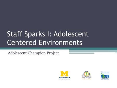 Staff Sparks I: Adolescent Centered Environments Adolescent Champion Project.