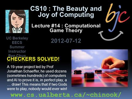 CS10 : The Beauty and Joy of Computing Lecture #14 : Computational Game Theory 2012-07-12 A 19-year project led by Prof Jonathan Schaeffer, he used dozens.