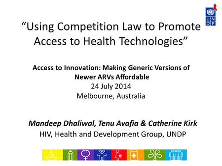 """Using Competition Law to Promote Access to Health Technologies"" Access to Innovation: Making Generic Versions of Newer ARVs Affordable 24 July 2014 Melbourne,"
