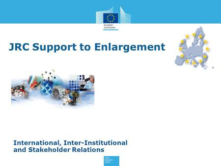 JRC Support to Enlargement International, Inter-Institutional and Stakeholder Relations.