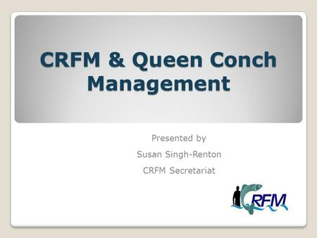 CRFM & Queen Conch Management Presented by Susan Singh-Renton CRFM Secretariat.