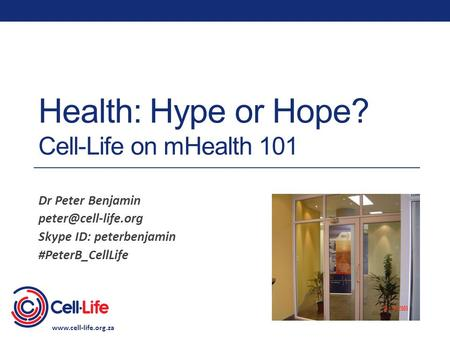 Health: Hype or Hope? Cell-Life on mHealth 101 Dr Peter Benjamin Skype ID: peterbenjamin #PeterB_CellLife