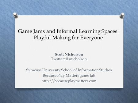 Game Jams and Informal Learning Spaces: Playful Making for Everyone Scott Nicholson Syracuse University School of Information Studies.