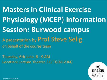 CRICOS Provider Code: 00113B Masters in Clinical Exercise Physiology (MCEP) Information Session: Burwood campus A presentation by Prof Steve Selig on behalf.